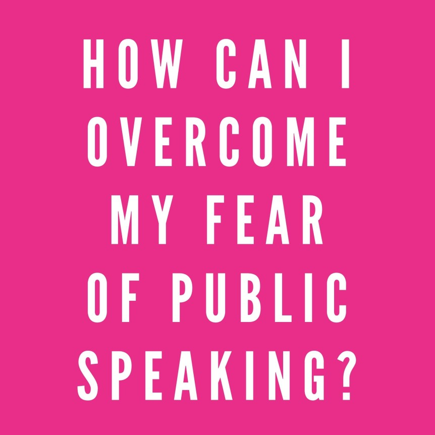 How do I overcome my fear of Public Speaking...?